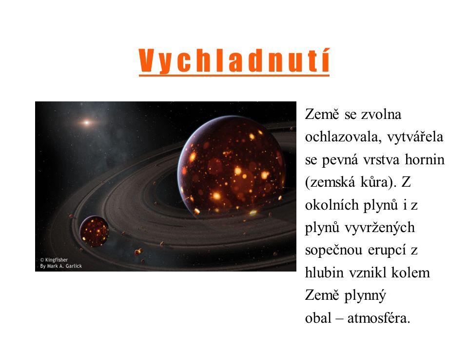 V y c h l a d n u t í Země se zvolna ochlazovala, vytvářela se pevná vrstva hornin (zemská kůra). Z okolních plynů i z plynů vyvržených sopečnou erupc
