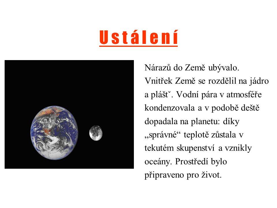U s t á l e n í Nárazů do Země ubývalo. Vnitřek Země se rozdělil na jádro a pláštˇ. Vodní pára v atmosféře kondenzovala a v podobě deště dopadala na p