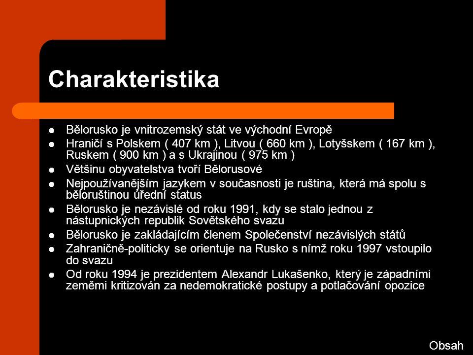 Charakteristika Bělorusko je vnitrozemský stát ve východní Evropě Hraničí s Polskem ( 407 km ), Litvou ( 660 km ), Lotyšskem ( 167 km ), Ruskem ( 900 km ) a s Ukrajinou ( 975 km ) Většinu obyvatelstva tvoří Bělorusové Nejpoužívanějším jazykem v současnosti je ruština, která má spolu s běloruštinou úřední status Bělorusko je nezávislé od roku 1991, kdy se stalo jednou z nástupnických republik Sovětského svazu Bělorusko je zakládajícím členem Společenství nezávislých států Zahraničně-politicky se orientuje na Rusko s nímž roku 1997 vstoupilo do svazu Od roku 1994 je prezidentem Alexandr Lukašenko, který je západními zeměmi kritizován za nedemokratické postupy a potlačování opozice Obsah