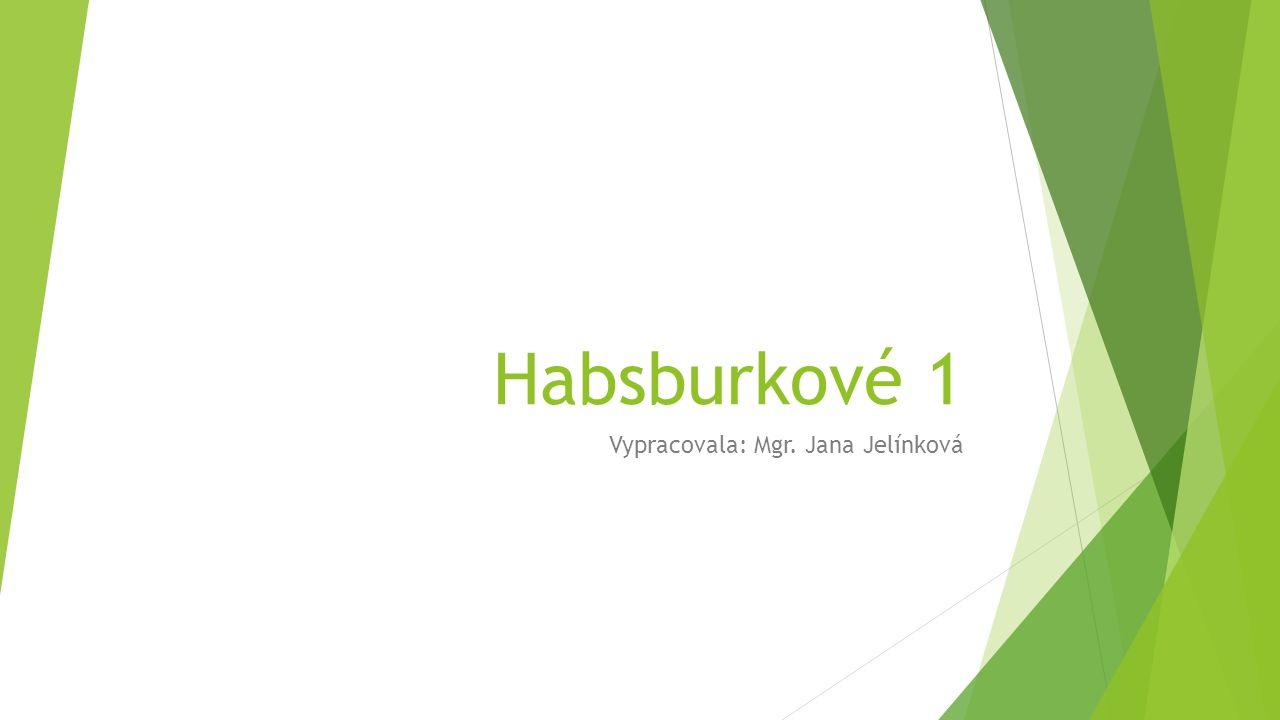 Habsburkové 1 Vypracovala: Mgr. Jana Jelínková