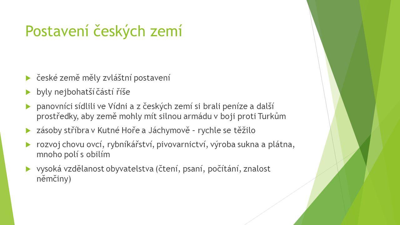 Postavení českých zemí  české země měly zvláštní postavení  byly nejbohatší částí říše  panovníci sídlili ve Vídni a z českých zemí si brali peníze
