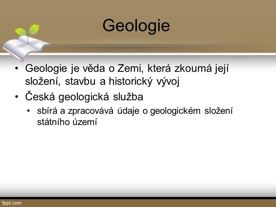 Geologie Geologie je věda o Zemi, která zkoumá její složení, stavbu a historický vývoj Česká geologická služba sbírá a zpracovává údaje o geologickém složení státního území