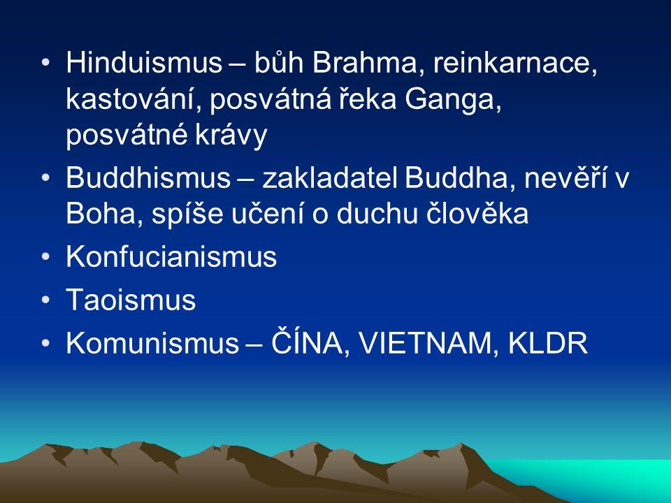 Hinduismus – bůh Brahma, reinkarnace, kastování, posvátná řeka Ganga, posvátné krávy Buddhismus – zakladatel Buddha, nevěří v Boha, spíše učení o duchu člověka Konfucianismus Taoismus Komunismus – ČÍNA, VIETNAM, KLDR