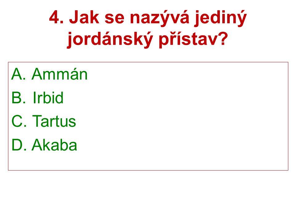 4. Jak se nazývá jediný jordánský přístav A. Ammán B. Irbid C. Tartus D. Akaba