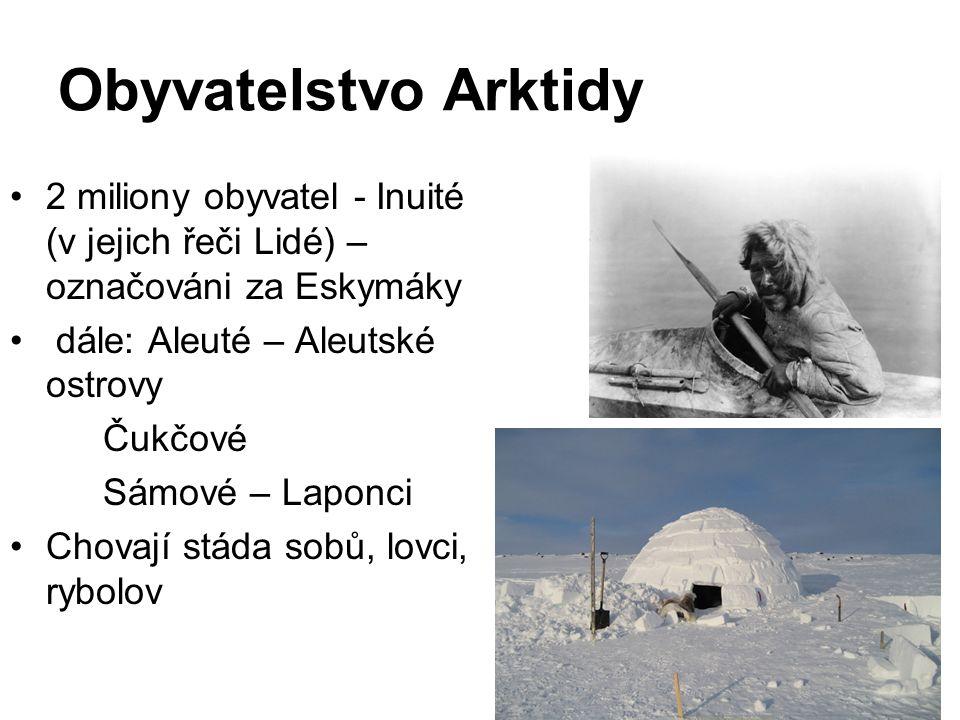 Obyvatelstvo Arktidy 2 miliony obyvatel - Inuité (v jejich řeči Lidé) – označováni za Eskymáky dále: Aleuté – Aleutské ostrovy Čukčové Sámové – Laponci Chovají stáda sobů, lovci, rybolov
