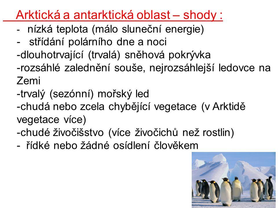 Arktická a antarktická oblast – shody : - nízká teplota (málo sluneční energie) - střídání polárního dne a noci -dlouhotrvající (trvalá) sněhová pokrývka -rozsáhlé zalednění souše, nejrozsáhlejší ledovce na Zemi -trvalý (sezónní) mořský led -chudá nebo zcela chybějící vegetace (v Arktidě vegetace více) -chudé živočišstvo (více živočichů než rostlin) - řídké nebo žádné osídlení člověkem