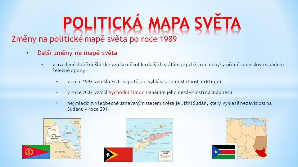 Změny na politické mapě světa po roce 1989 Další změny na mapě světa v uvedené době došlo i ke vzniku několika dalších státům jejichž zrod nebyl v přímé souvislosti s pádem železné opony v roce 1993 vznikla Eritrea poté, co vyhlásila samostatnost na Etiopii v roce 2002 vznikl Východní Timor uznáním jeho nezávislosti na Indonésii nejmladším všeobecně uznávaným státem světa je Jižní Súdán, který vyhlásil nezávislost na Súdánu v roce 2011