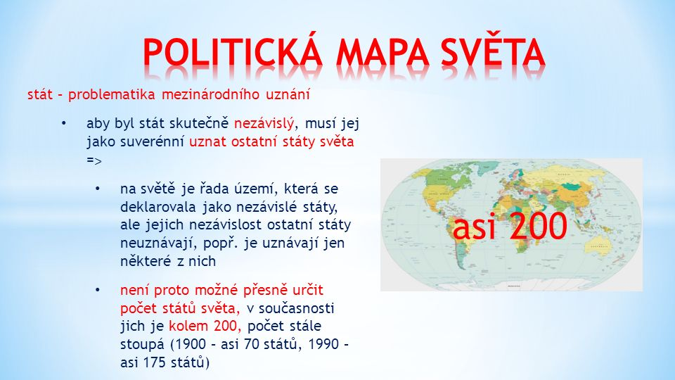 stát – problematika mezinárodního uznání aby byl stát skutečně nezávislý, musí jej jako suverénní uznat ostatní státy světa = ˃ na světě je řada území