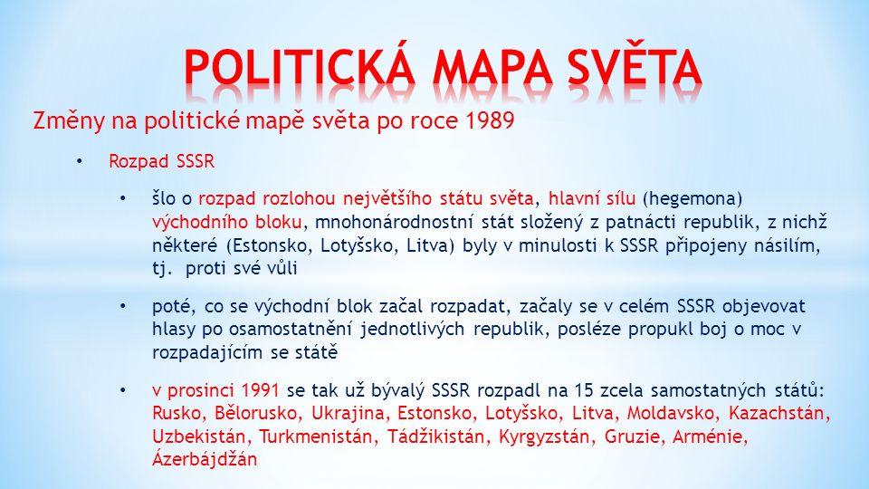 Změny na politické mapě světa po roce 1989 Rozpad SSSR šlo o rozpad rozlohou největšího státu světa, hlavní sílu (hegemona) východního bloku, mnohonárodnostní stát složený z patnácti republik, z nichž některé (Estonsko, Lotyšsko, Litva) byly v minulosti k SSSR připojeny násilím, tj.
