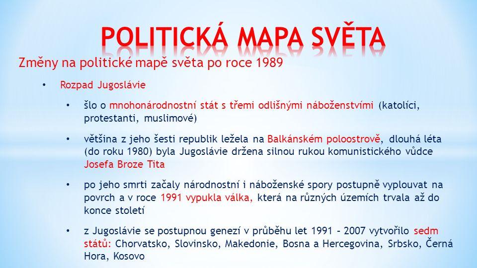 Změny na politické mapě světa po roce 1989 Rozpad Jugoslávie šlo o mnohonárodnostní stát s třemi odlišnými náboženstvími (katolíci, protestanti, muslimové) většina z jeho šesti republik ležela na Balkánském poloostrově, dlouhá léta (do roku 1980) byla Jugoslávie držena silnou rukou komunistického vůdce Josefa Broze Tita po jeho smrti začaly národnostní i náboženské spory postupně vyplouvat na povrch a v roce 1991 vypukla válka, která na různých územích trvala až do konce století z Jugoslávie se postupnou genezí v průběhu let 1991 – 2007 vytvořilo sedm států: Chorvatsko, Slovinsko, Makedonie, Bosna a Hercegovina, Srbsko, Černá Hora, Kosovo