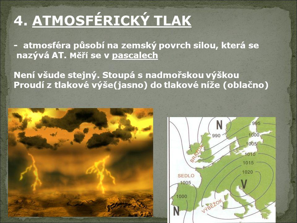 4. ATMOSFÉRICKÝ TLAK - atmosféra působí na zemský povrch silou, která se nazývá AT. Měří se v pascalech Není všude stejný. Stoupá s nadmořskou výškou