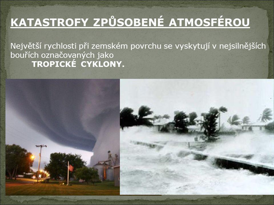 KATASTROFY ZPŮSOBENÉ ATMOSFÉROU Největší rychlosti při zemském povrchu se vyskytují v nejsilnějších bouřích označovaných jako TROPICKÉ CYKLONY.