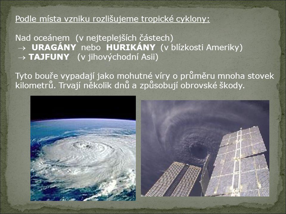 Podle místa vzniku rozlišujeme tropické cyklony: Nad oceánem (v nejteplejších částech)  URAGÁNY nebo HURIKÁNY (v blízkosti Ameriky)  TAJFUNY (v jiho