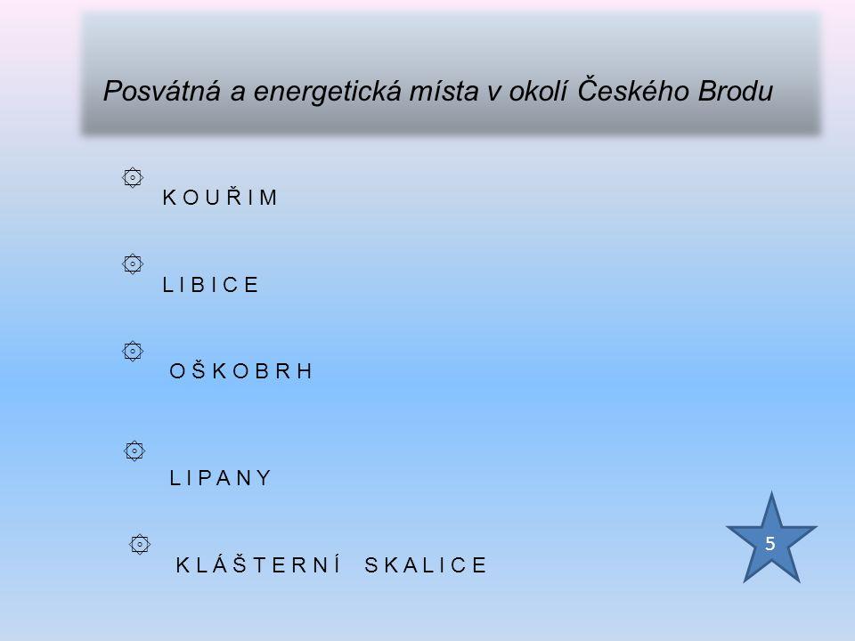 ۞ K O U Ř I M ۞ L I B I C E ۞ O Š K O B R H ۞ L I P A N Y ۞ K L Á Š T E R N Í S K A L I C E 5 Posvátná a energetická místa v okolí Českého Brodu