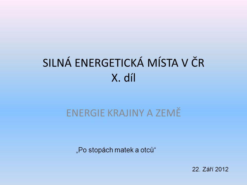 """SILNÁ ENERGETICKÁ MÍSTA V ČR X. díl ENERGIE KRAJINY A ZEMĚ 22. Září 2012 """"Po stopách matek a otců"""