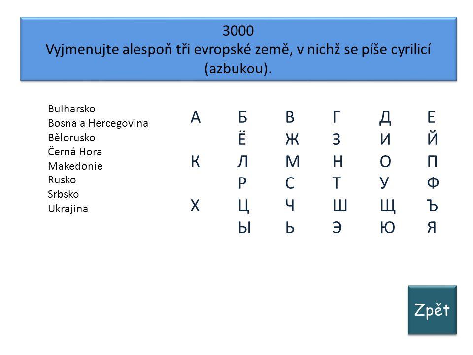 Zpět 3000 Vyjmenujte alespoň tři evropské země, v nichž se píše cyrilicí (azbukou).