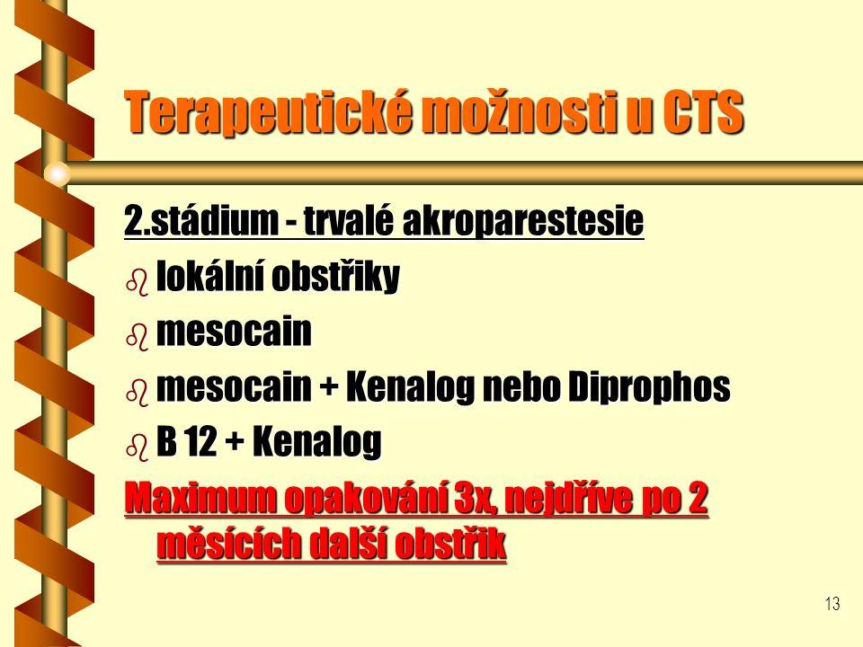 13 Terapeutické možnosti u CTS 2.stádium - trvalé akroparestesie b lokální obstřiky b mesocain b mesocain + Kenalog nebo Diprophos b B 12 + Kenalog Maximum opakování 3x, nejdříve po 2 měsících další obstřik
