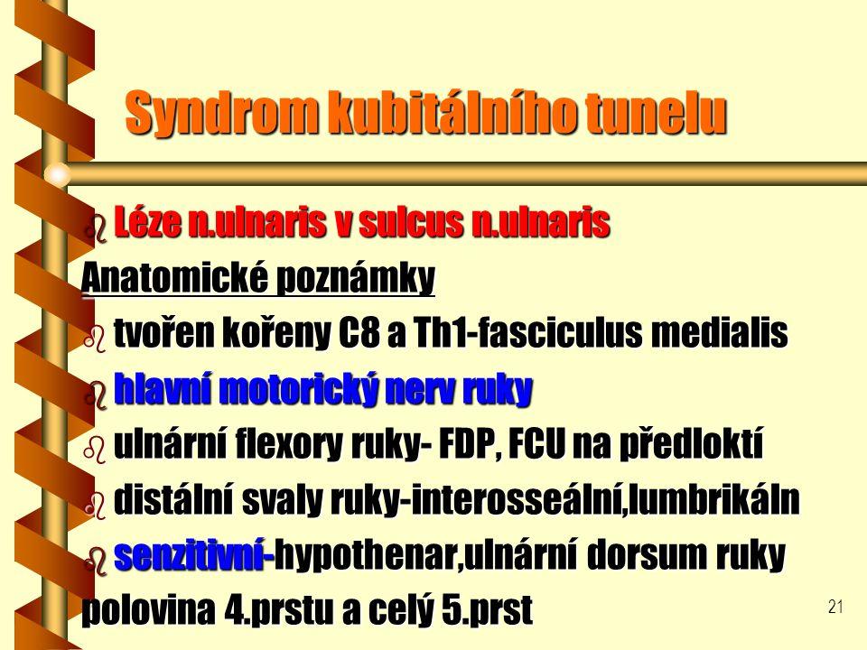 21 Syndrom kubitálního tunelu b Léze n.ulnaris v sulcus n.ulnaris Anatomické poznámky b tvořen kořeny C8 a Th1-fasciculus medialis b hlavní motorický nerv ruky b ulnární flexory ruky- FDP, FCU na předloktí b distální svaly ruky-interosseální,lumbrikáln b senzitivní-hypothenar,ulnární dorsum ruky polovina 4.prstu a celý 5.prst