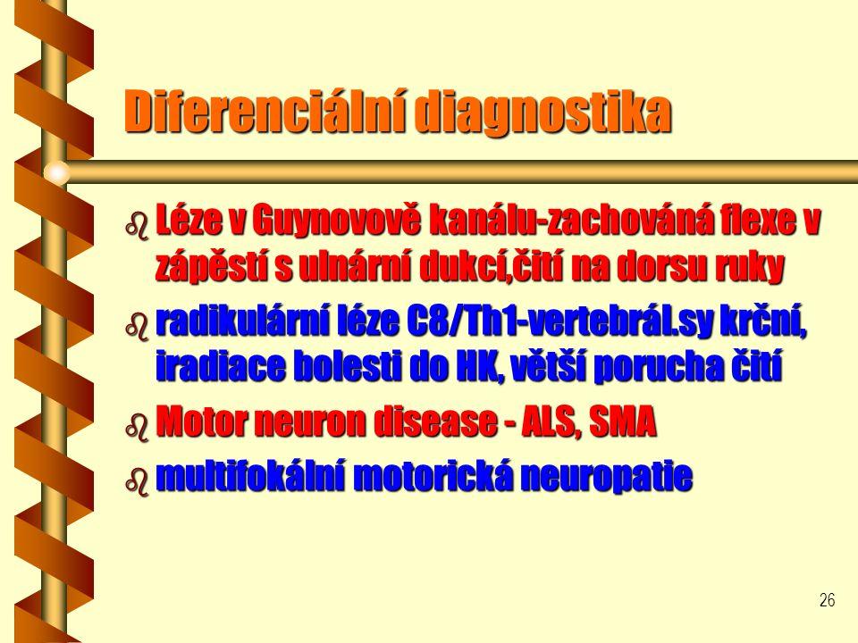 26 Diferenciální diagnostika b Léze v Guynovově kanálu-zachováná flexe v zápěstí s ulnární dukcí,čití na dorsu ruky b radikulární léze C8/Th1-vertebrál.sy krční, iradiace bolesti do HK, větší porucha čití b Motor neuron disease - ALS, SMA b multifokální motorická neuropatie