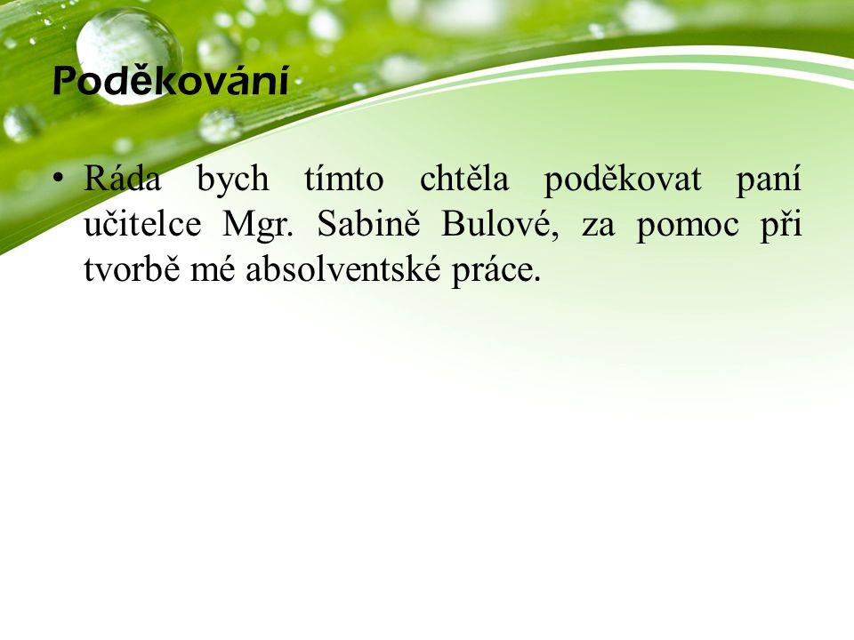Pod ě kování Ráda bych tímto chtěla poděkovat paní učitelce Mgr. Sabině Bulové, za pomoc při tvorbě mé absolventské práce.