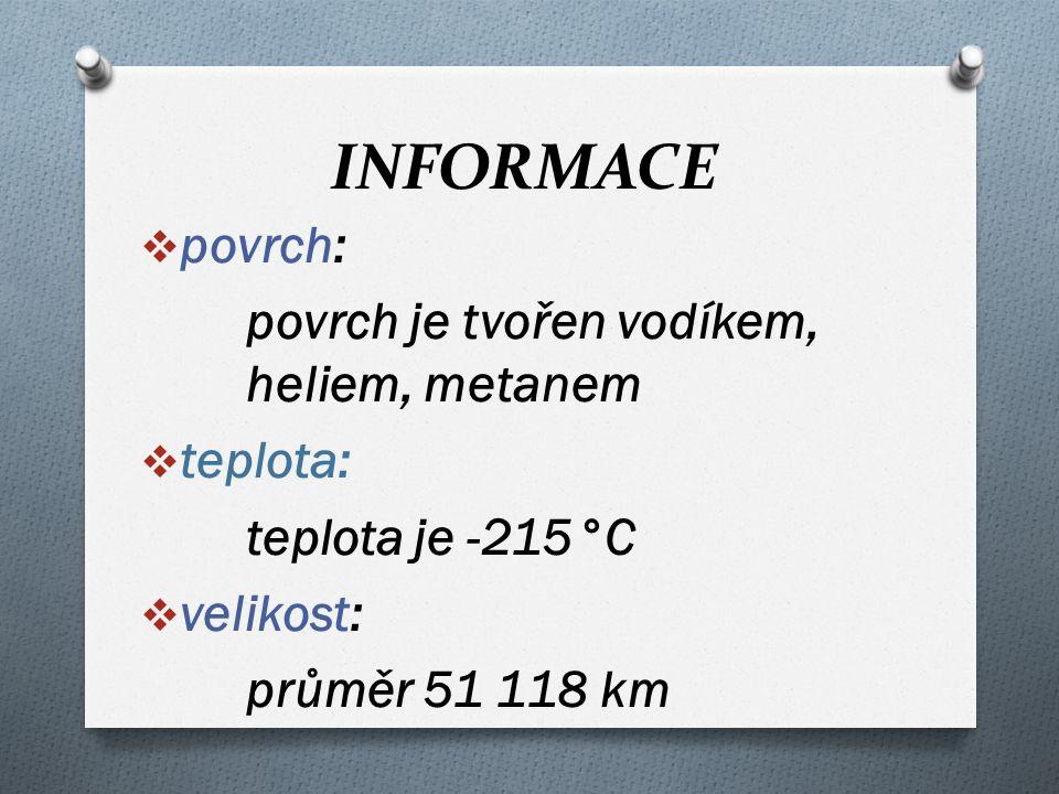 INFORMACE  povrch: povrch je tvořen vodíkem, heliem, metanem  teplota: teplota je -215°C  velikost: průměr 51 118 km