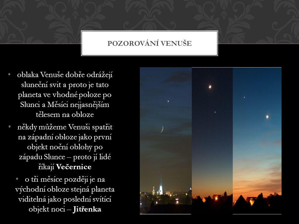 oblaka Venuše dobře odrážejí sluneční svit a proto je tato planeta ve vhodné poloze po Slunci a Měsíci nejjasnějším tělesem na obloze Večernice někdy můžeme Venuši spatřit na západní obloze jako první objekt noční oblohy po západu Slunce – proto jí lidé říkají Večernice Jitřenka o tři měsíce později je na východní obloze stejná planeta viditelná jako poslední svítící objekt noci – Jitřenka POZOROVÁNÍ VENUŠE