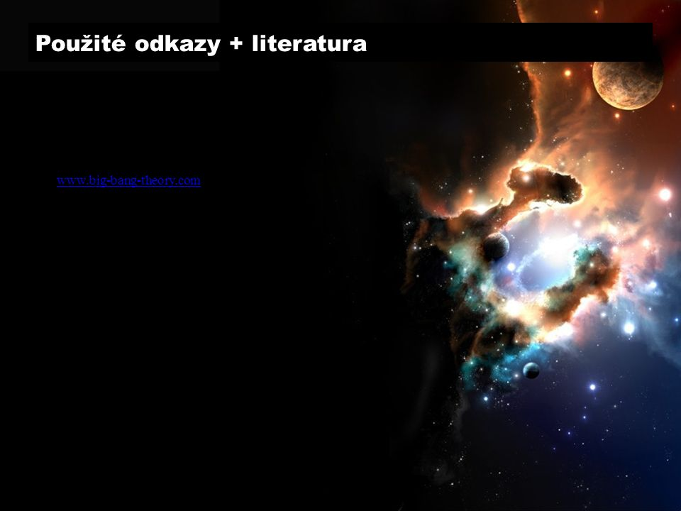 Použité odkazy + literatura Weinberg, S.: První 3 minuty, MF Grygar, J.: Vesmír, jaký je, MF Barrow, J.: Teorie všeho, MF www.big-bang-theory.com www.astro.cz