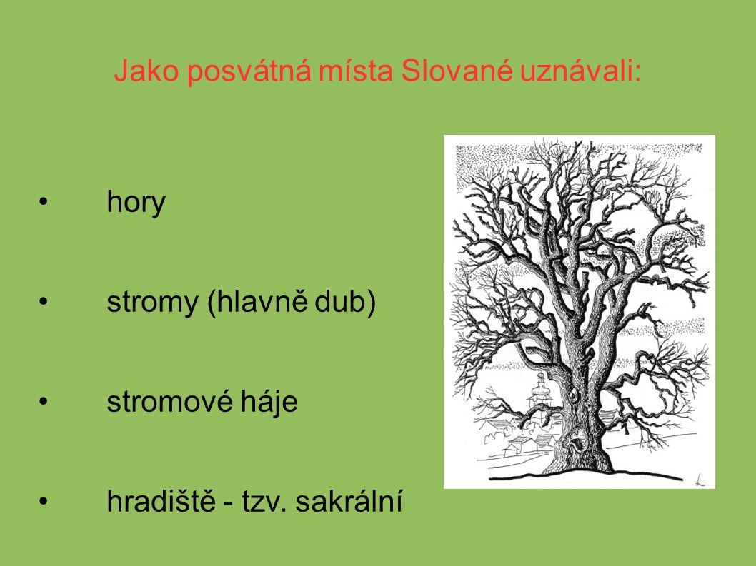 Jako posvátná místa Slované uznávali: hory stromy (hlavně dub) stromové háje hradiště - tzv.
