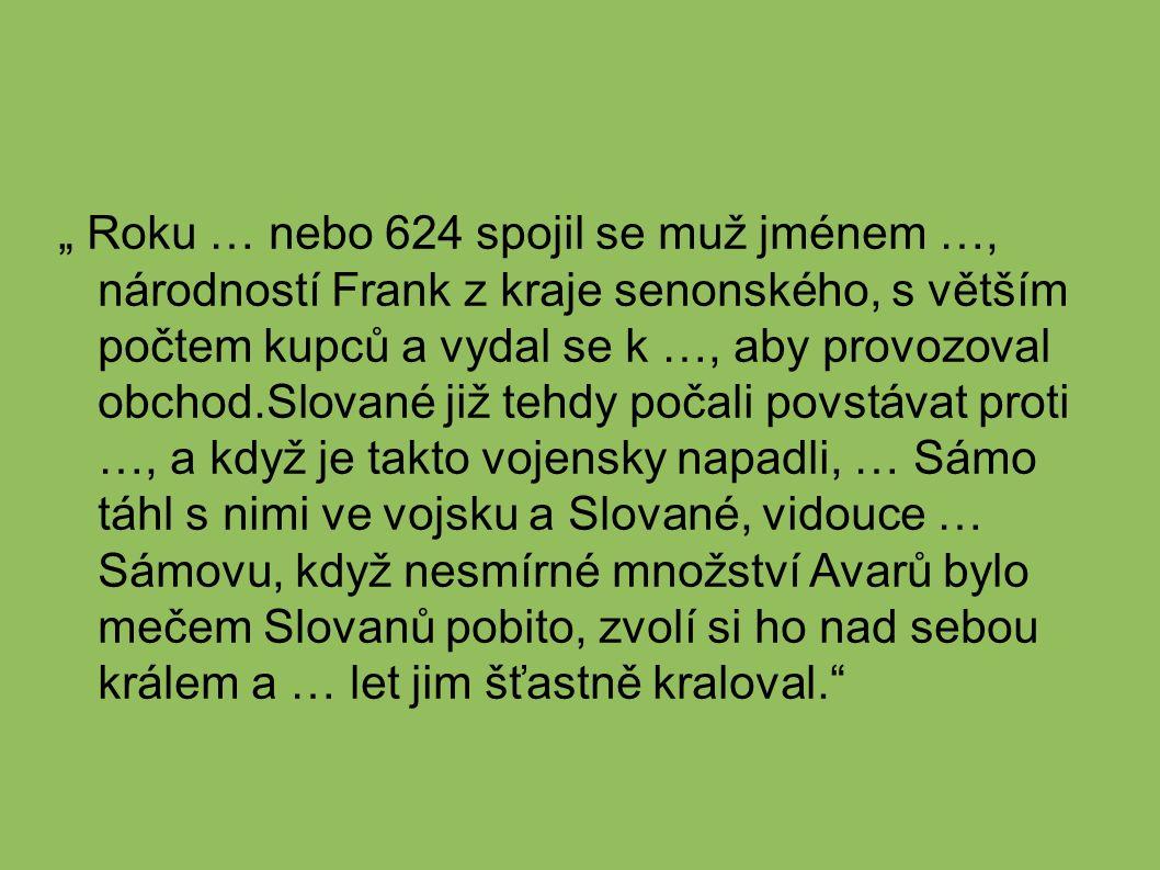 """"""" Roku … nebo 624 spojil se muž jménem …, národností Frank z kraje senonského, s větším počtem kupců a vydal se k …, aby provozoval obchod.Slované již tehdy počali povstávat proti …, a když je takto vojensky napadli, … Sámo táhl s nimi ve vojsku a Slované, vidouce … Sámovu, když nesmírné množství Avarů bylo mečem Slovanů pobito, zvolí si ho nad sebou králem a … let jim šťastně kraloval."""