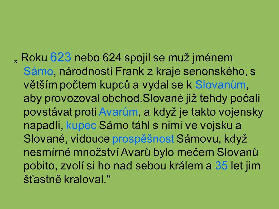 """"""" Roku 623 nebo 624 spojil se muž jménem Sámo, národností Frank z kraje senonského, s větším počtem kupců a vydal se k Slovanům, aby provozoval obchod.Slované již tehdy počali povstávat proti Avarům, a když je takto vojensky napadli, kupec Sámo táhl s nimi ve vojsku a Slované, vidouce prospěšnost Sámovu, když nesmírné množství Avarů bylo mečem Slovanů pobito, zvolí si ho nad sebou králem a 35 let jim šťastně kraloval."""