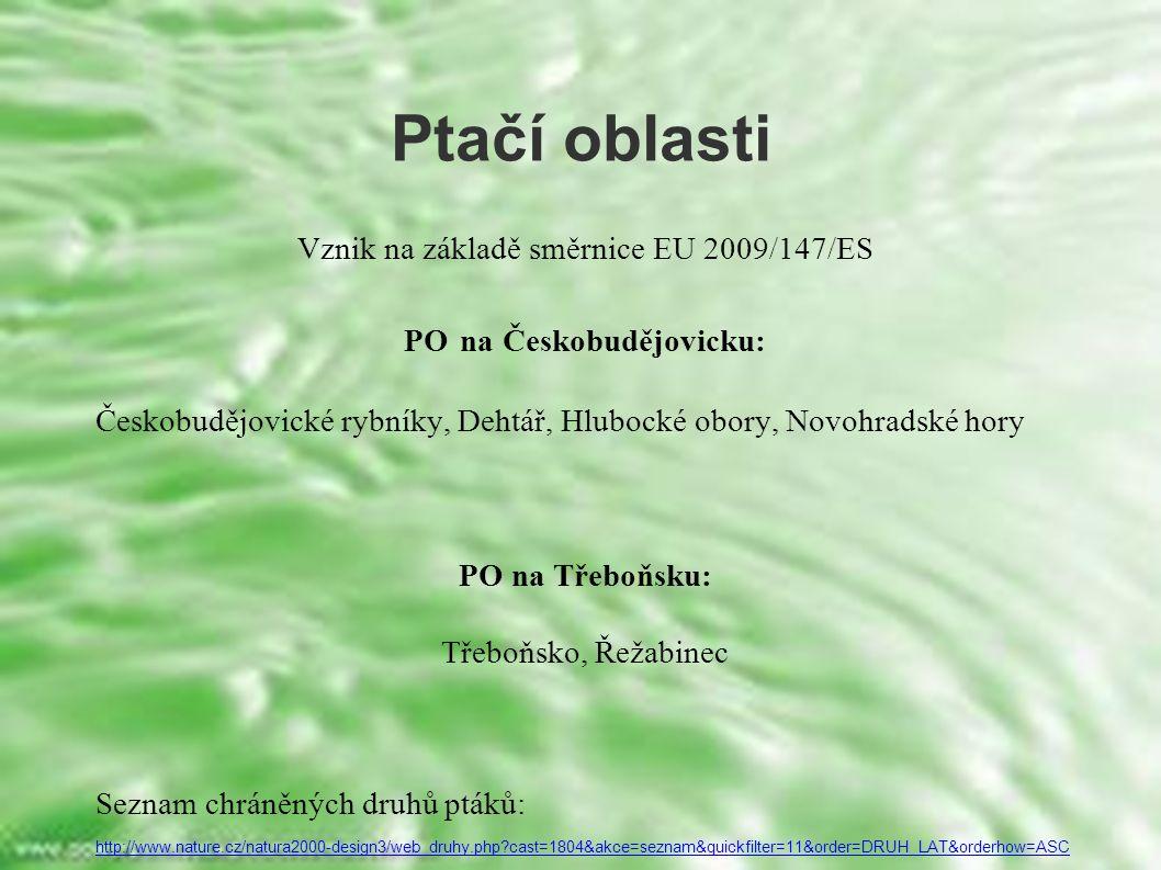 Ptačí oblasti Vznik na základě směrnice EU 2009/147/ES PO na Českobudějovicku: Českobudějovické rybníky, Dehtář, Hlubocké obory, Novohradské hory PO na Třeboňsku: Třeboňsko, Řežabinec Seznam chráněných druhů ptáků: http://www.nature.cz/natura2000-design3/web_druhy.php cast=1804&akce=seznam&quickfilter=11&order=DRUH_LAT&orderhow=ASC