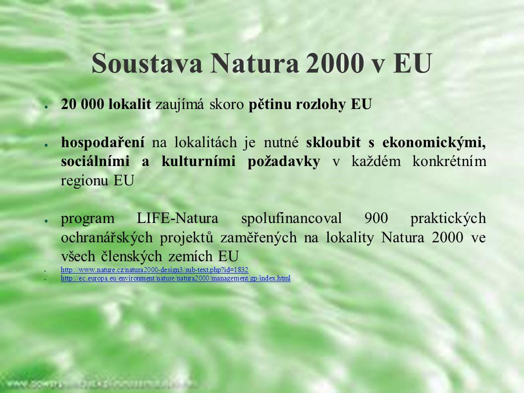 ● 20 000 lokalit zaujímá skoro pětinu rozlohy EU ● hospodaření na lokalitách je nutné skloubit s ekonomickými, sociálními a kulturními požadavky v každém konkrétním regionu EU ● program LIFE-Natura spolufinancoval 900 praktických ochranářských projektů zaměřených na lokality Natura 2000 ve všech členských zemích EU ● http://www.nature.cz/natura2000-design3/sub-text.php id=1832 http://www.nature.cz/natura2000-design3/sub-text.php id=1832 ● http://ec.europa.eu/environment/nature/natura2000/management/gp/index.html http://ec.europa.eu/environment/nature/natura2000/management/gp/index.html Soustava Natura 2000 v EU