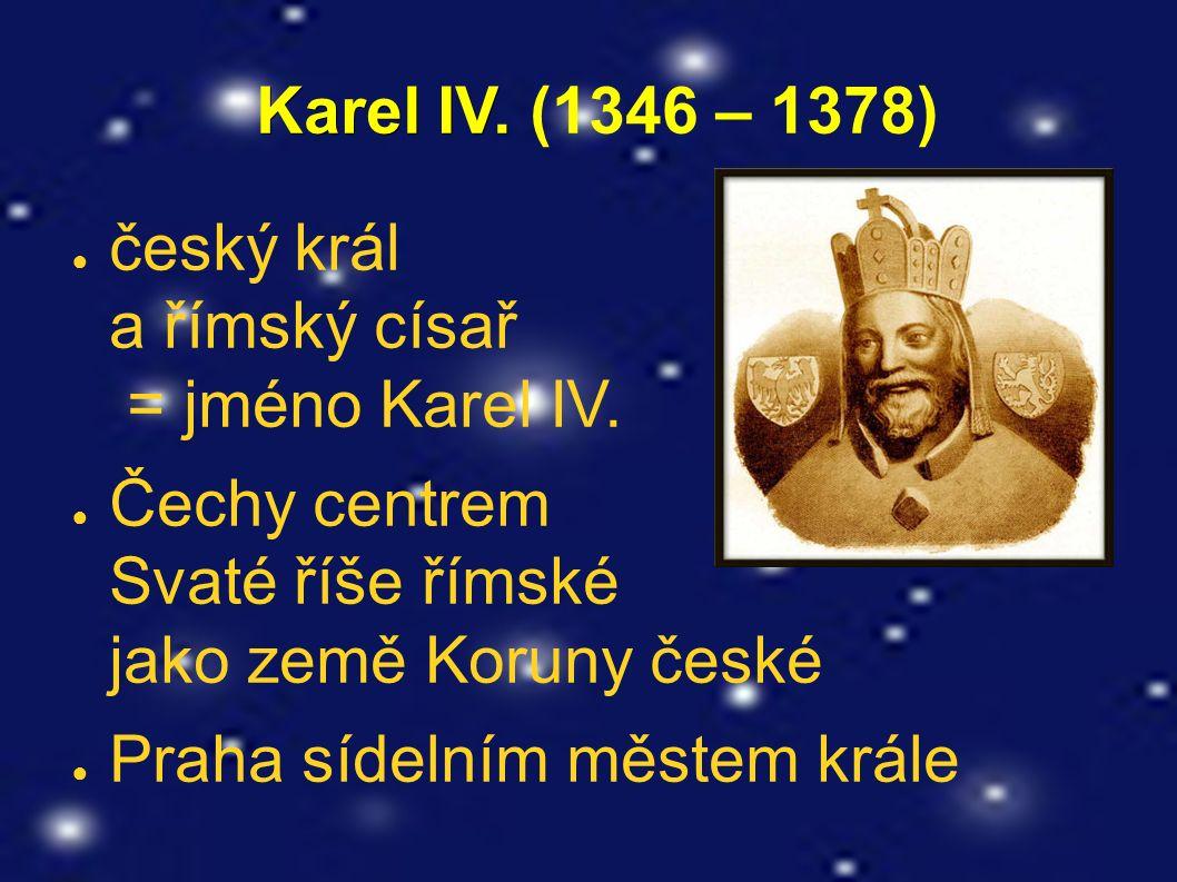 Karel IV. Karel IV. (1346 – 1378) ● český král a římský císař = jméno Karel IV.