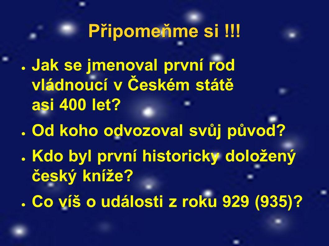 Připomeňme si !!. ● Jak se jmenoval první rod vládnoucí v Českém státě asi 400 let.