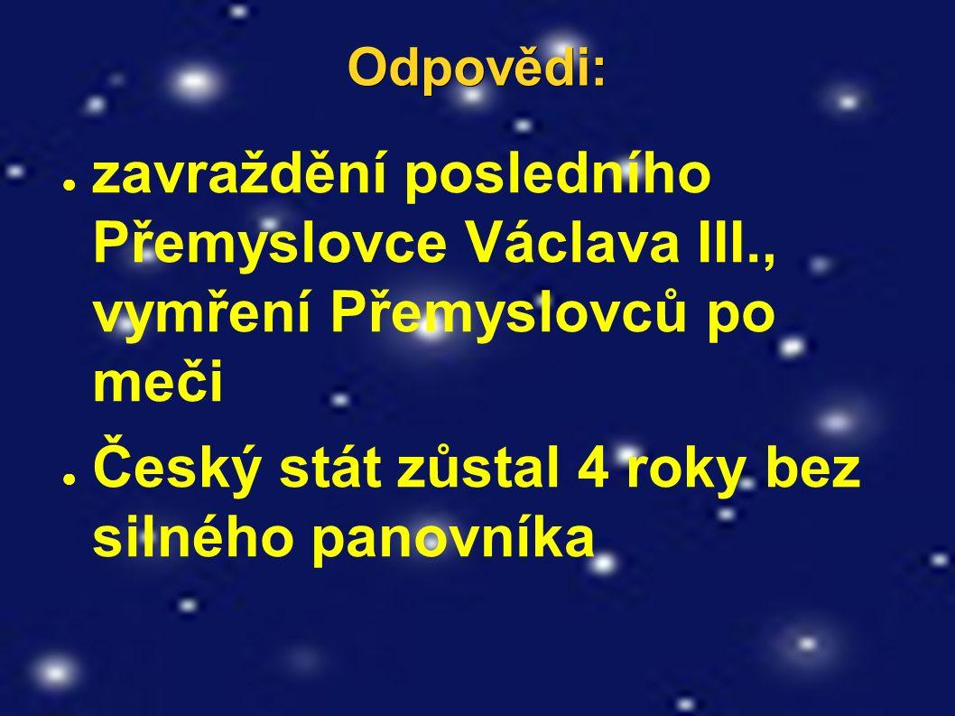 Odpovědi: ● zavraždění posledního Přemyslovce Václava III., vymření Přemyslovců po meči ● Český stát zůstal 4 roky bez silného panovníka