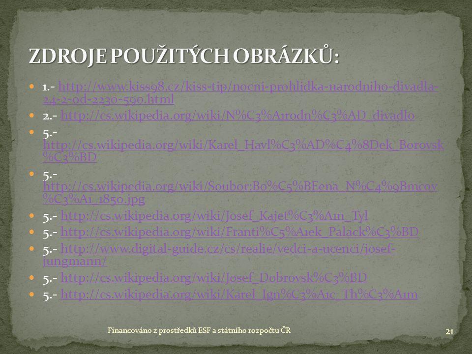 1.- http://www.kiss98.cz/kiss-tip/nocni-prohlidka-narodniho-divadla- 24-2-od-2230-590.htmlhttp://www.kiss98.cz/kiss-tip/nocni-prohlidka-narodniho-divadla- 24-2-od-2230-590.html 2.- http://cs.wikipedia.org/wiki/N%C3%A1rodn%C3%AD_divadlohttp://cs.wikipedia.org/wiki/N%C3%A1rodn%C3%AD_divadlo 5.- http://cs.wikipedia.org/wiki/Karel_Havl%C3%AD%C4%8Dek_Borovsk %C3%BD http://cs.wikipedia.org/wiki/Karel_Havl%C3%AD%C4%8Dek_Borovsk %C3%BD 5.- http://cs.wikipedia.org/wiki/Soubor:Bo%C5%BEena_N%C4%9Bmcov %C3%A1_1850.jpg http://cs.wikipedia.org/wiki/Soubor:Bo%C5%BEena_N%C4%9Bmcov %C3%A1_1850.jpg 5.- http://cs.wikipedia.org/wiki/Josef_Kajet%C3%A1n_Tylhttp://cs.wikipedia.org/wiki/Josef_Kajet%C3%A1n_Tyl 5.- http://cs.wikipedia.org/wiki/Franti%C5%A1ek_Palack%C3%BDhttp://cs.wikipedia.org/wiki/Franti%C5%A1ek_Palack%C3%BD 5.- http://www.digital-guide.cz/cs/realie/vedci-a-ucenci/josef- jungmann/http://www.digital-guide.cz/cs/realie/vedci-a-ucenci/josef- jungmann/ 5.- http://cs.wikipedia.org/wiki/Josef_Dobrovsk%C3%BDhttp://cs.wikipedia.org/wiki/Josef_Dobrovsk%C3%BD 5.- http://cs.wikipedia.org/wiki/Karel_Ign%C3%A1c_Th%C3%A1mhttp://cs.wikipedia.org/wiki/Karel_Ign%C3%A1c_Th%C3%A1m 21 Financováno z prostředků ESF a státního rozpočtu ČR