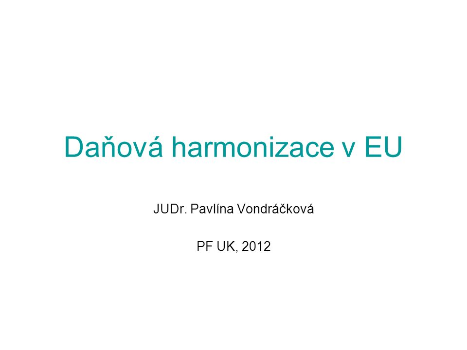 Daňová harmonizace v EU JUDr. Pavlína Vondráčková PF UK, 2012