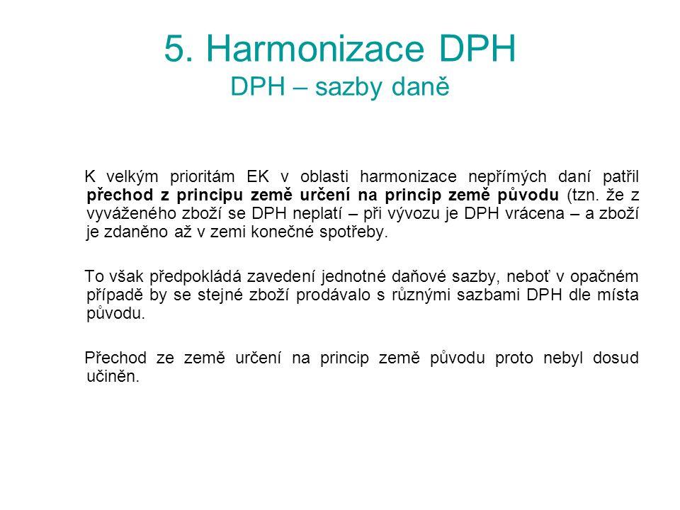5. Harmonizace DPH DPH – sazby daně K velkým prioritám EK v oblasti harmonizace nepřímých daní patřil přechod z principu země určení na princip země p