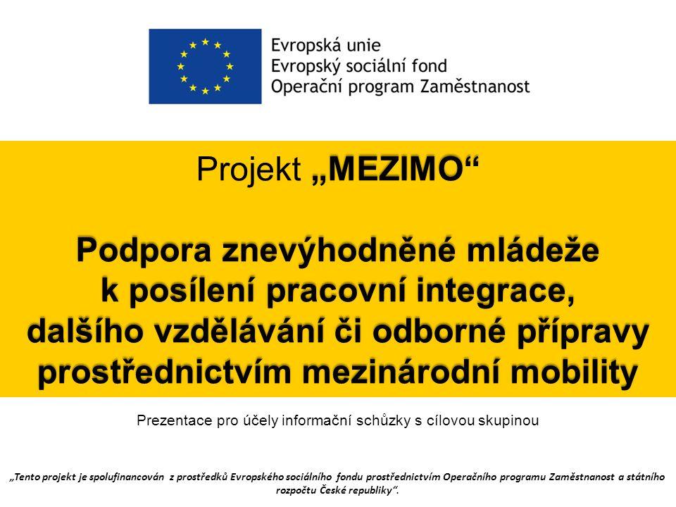 """""""MEZIMO Podpora znevýhodněné mládeže k posílení pracovní integrace, dalšího vzdělávání či odborné přípravy prostřednictvím mezinárodní mobility Projekt """"MEZIMO Podpora znevýhodněné mládeže k posílení pracovní integrace, dalšího vzdělávání či odborné přípravy prostřednictvím mezinárodní mobility """"Tento projekt je spolufinancován z prostředků Evropského sociálního fondu prostřednictvím Operačního programu Zaměstnanost a státního rozpočtu České republiky ."""