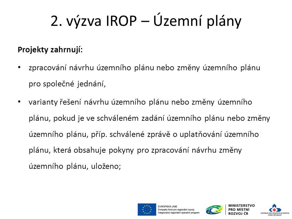 2. výzva IROP – Územní plány Projekty zahrnují: zpracování návrhu územního plánu nebo změny územního plánu pro společné jednání, varianty řešení návrh