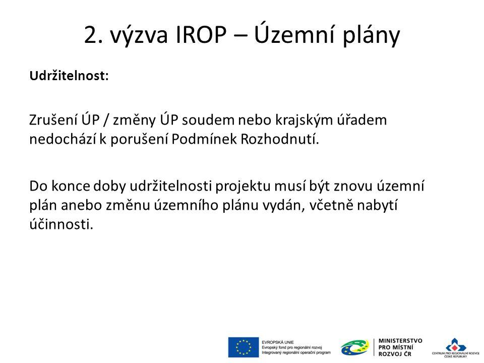 2. výzva IROP – Územní plány Udržitelnost: Zrušení ÚP / změny ÚP soudem nebo krajským úřadem nedochází k porušení Podmínek Rozhodnutí. Do konce doby u