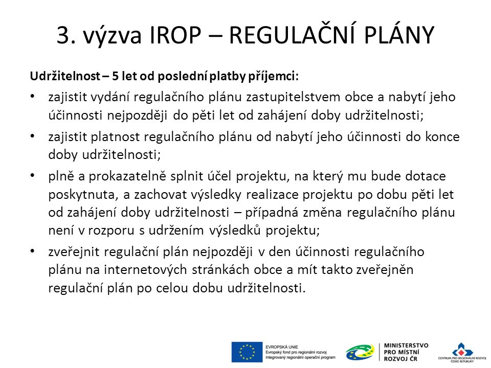 3. výzva IROP – REGULAČNÍ PLÁNY Udržitelnost – 5 let od poslední platby příjemci: zajistit vydání regulačního plánu zastupitelstvem obce a nabytí jeho
