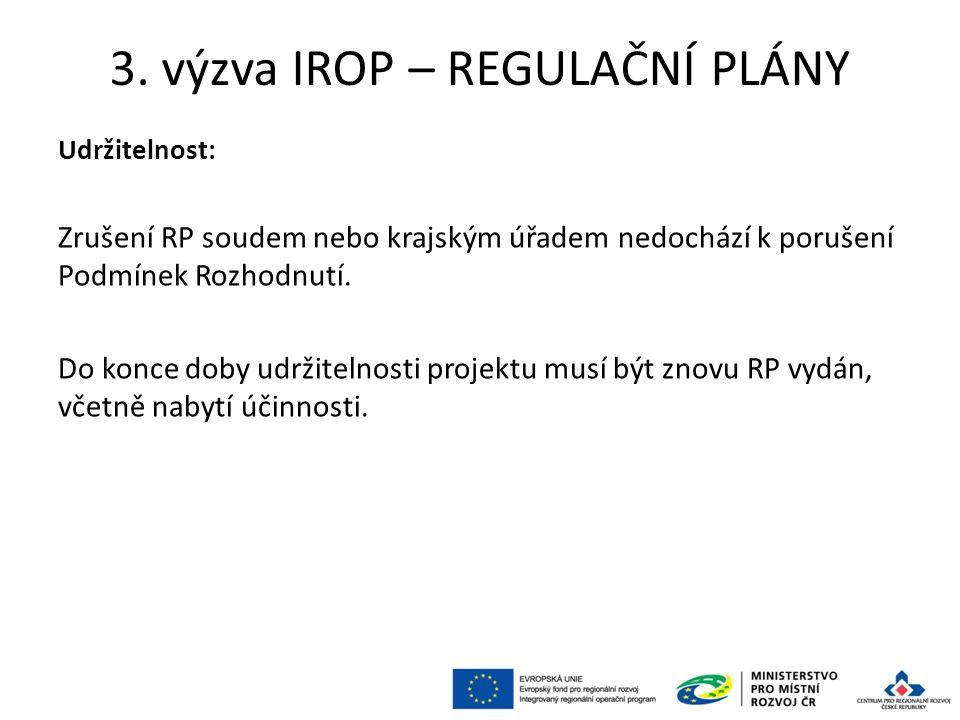 3. výzva IROP – REGULAČNÍ PLÁNY Udržitelnost: Zrušení RP soudem nebo krajským úřadem nedochází k porušení Podmínek Rozhodnutí. Do konce doby udržiteln