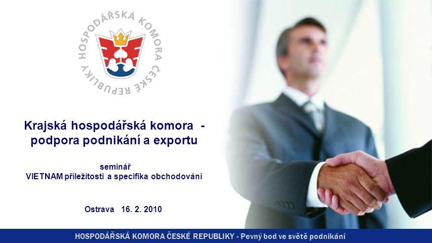 HOSPODÁŘSKÁ KOMORA ČESKÉ REPUBLIKY - Pevný bod ve světě podnikání Krajská hospodářská komora - podpora podnikání a exportu seminář VIETNAM příležitosti a specifika obchodování Ostrava 16.
