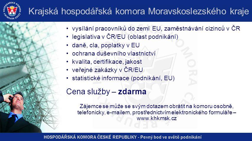 HOSPODÁŘSKÁ KOMORA ČESKÉ REPUBLIKY - Pevný bod ve světě podnikání Krajská hospodářská komora Moravskoslezského kraje vysílání pracovníků do zemí EU, zaměstnávání cizinců v ČR legislativa v ČR/EU (oblast podnikání) daně, cla, poplatky v EU ochrana duševního vlastnictví kvalita, certifikace, jakost veřejné zakázky v ČR/EU statistické informace (podnikání, EU) Cena služby – zdarma Zájemce se může se svým dotazem obrátit na komoru osobně, telefonicky, e-mailem, prostřednictvím elektronického formuláře – www.khkmsk.cz