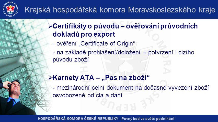 """HOSPODÁŘSKÁ KOMORA ČESKÉ REPUBLIKY - Pevný bod ve světě podnikání Krajská hospodářská komora Moravskoslezského kraje  Certifikáty o původu – ověřování průvodních dokladů pro export - ověření """"Certificate of Origin - na základě prohlášení/doložení – potvrzení i cizího původu zboží  Karnety ATA – """"Pas na zboží - mezinárodní celní dokument na dočasné vyvezení zboží osvobozené od cla a daní"""