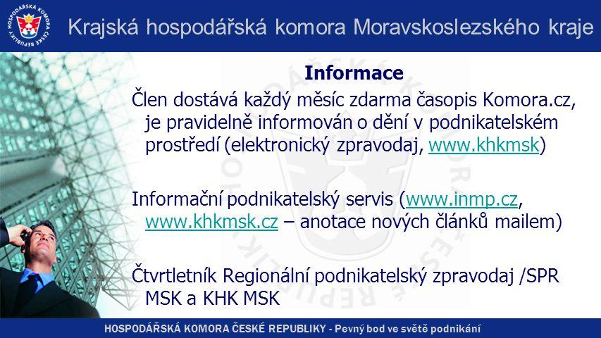 HOSPODÁŘSKÁ KOMORA ČESKÉ REPUBLIKY - Pevný bod ve světě podnikání Krajská hospodářská komora Moravskoslezského kraje Informace Člen dostává každý měsíc zdarma časopis Komora.cz, je pravidelně informován o dění v podnikatelském prostředí (elektronický zpravodaj, www.khkmsk)www.khkmsk Informační podnikatelský servis (www.inmp.cz, www.khkmsk.cz – anotace nových článků mailem)www.inmp.cz www.khkmsk.cz Čtvrtletník Regionální podnikatelský zpravodaj /SPR MSK a KHK MSK