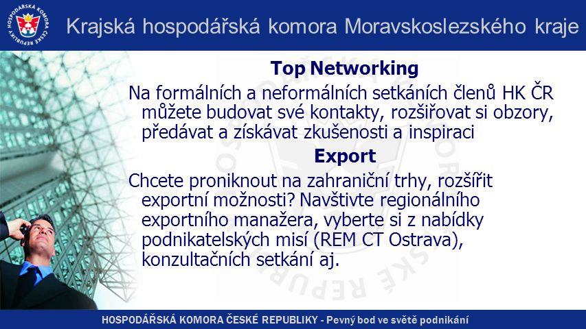 HOSPODÁŘSKÁ KOMORA ČESKÉ REPUBLIKY - Pevný bod ve světě podnikání Krajská hospodářská komora Moravskoslezského kraje Top Networking Na formálních a neformálních setkáních členů HK ČR můžete budovat své kontakty, rozšiřovat si obzory, předávat a získávat zkušenosti a inspiraci Export Chcete proniknout na zahraniční trhy, rozšířit exportní možnosti.
