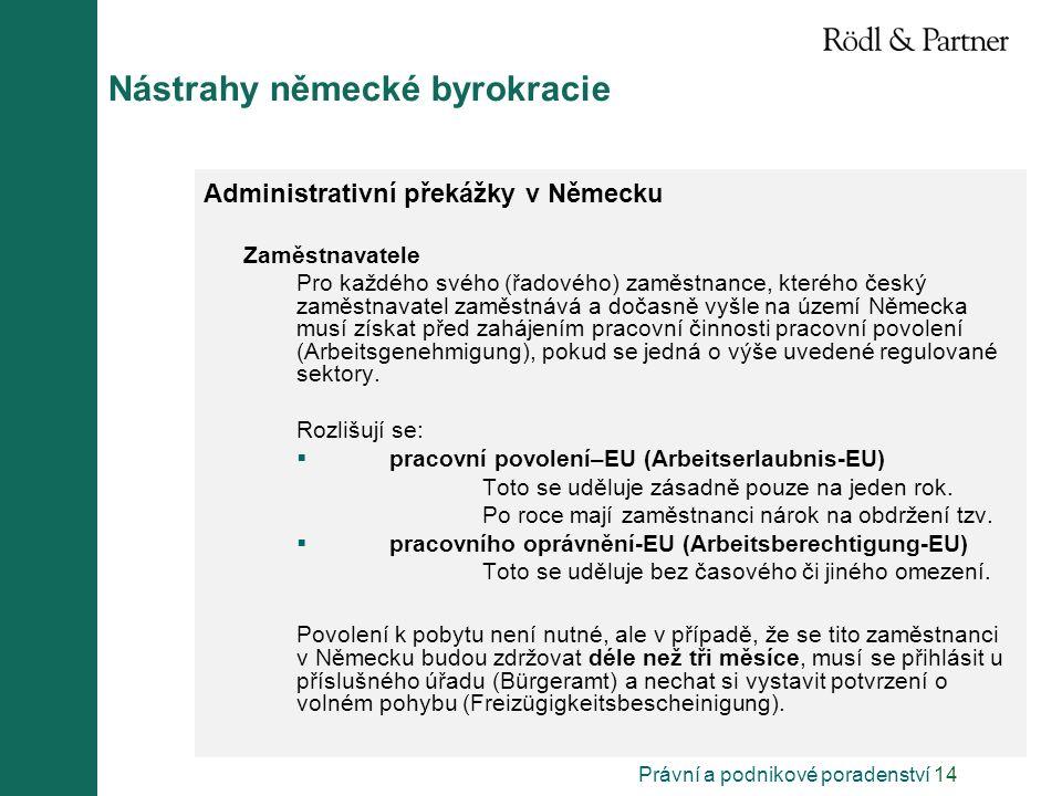 Právní a podnikové poradenství 14 Nástrahy německé byrokracie Administrativní překážky v Německu Zaměstnavatele Pro každého svého (řadového) zaměstnance, kterého český zaměstnavatel zaměstnává a dočasně vyšle na území Německa musí získat před zahájením pracovní činnosti pracovní povolení (Arbeitsgenehmigung), pokud se jedná o výše uvedené regulované sektory.
