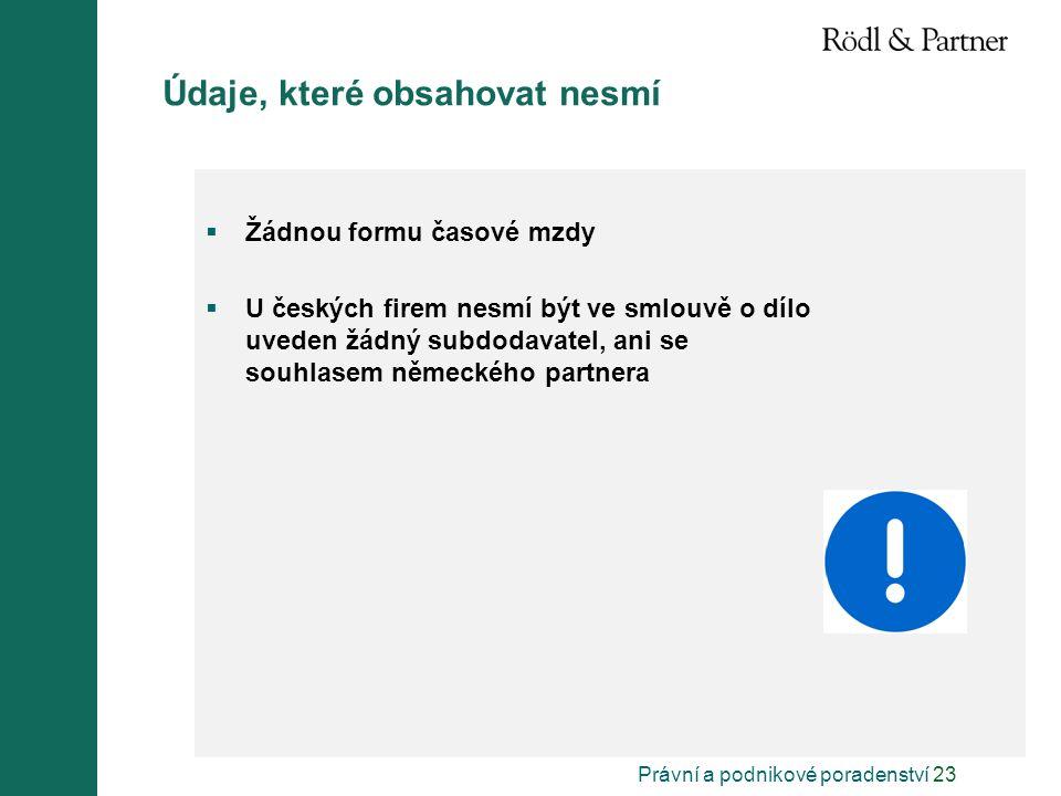 Právní a podnikové poradenství 23 Údaje, které obsahovat nesmí  Žádnou formu časové mzdy  U českých firem nesmí být ve smlouvě o dílo uveden žádný subdodavatel, ani se souhlasem německého partnera